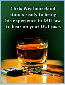 Chris Westmoreland stands ready to bring his experience in DUI las to bear on your DUI case