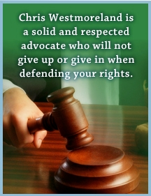 Chris Westmoreland is a solid and respected advocate who will not give-up or give-in when defending your rights